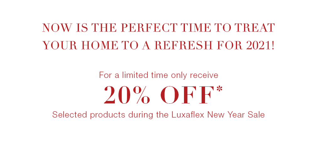 Now is the perfect time to treat your home to a refresh for 2021! For a limited time only receive 20% off* selected products during the Luxaflex New Year Sale